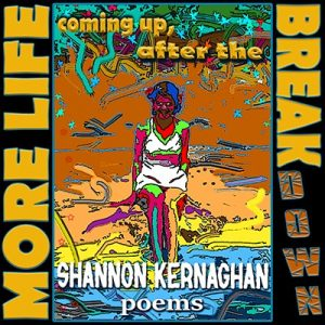 Shannon Kernaghan Shannon-Kernaghan-poems-cover-400-300x300 More Life Coming Up After the Break(down)