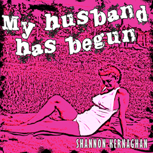 Shannon Kernaghan My-husband-has-begun-400-300x300 My husband has begun 400